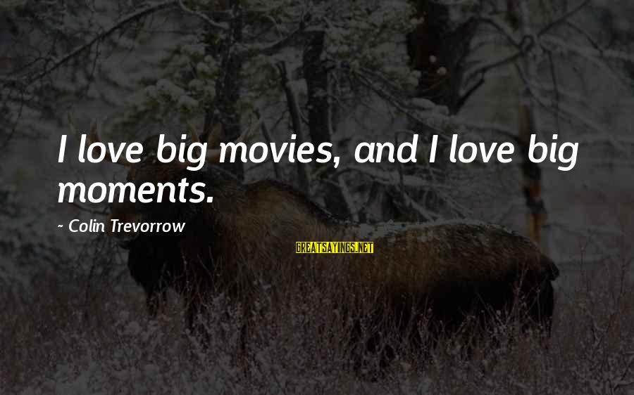 Colin Sayings By Colin Trevorrow: I love big movies, and I love big moments.