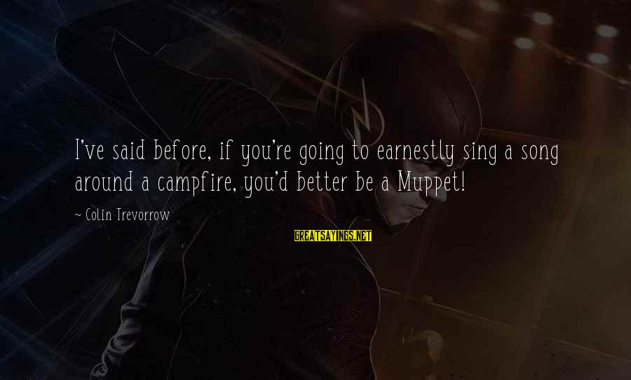 Colin Sayings By Colin Trevorrow: I've said before, if you're going to earnestly sing a song around a campfire, you'd