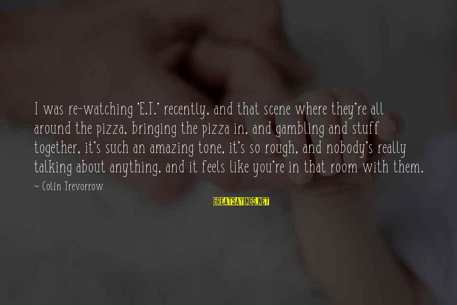 Colin Sayings By Colin Trevorrow: I was re-watching 'E.T.' recently, and that scene where they're all around the pizza, bringing