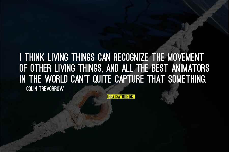Colin Sayings By Colin Trevorrow: I think living things can recognize the movement of other living things, and all the