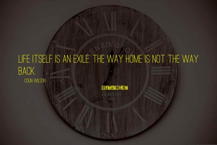 Colin Sayings By Colin Wilson: Life itself is an exile. The way home is not the way back.
