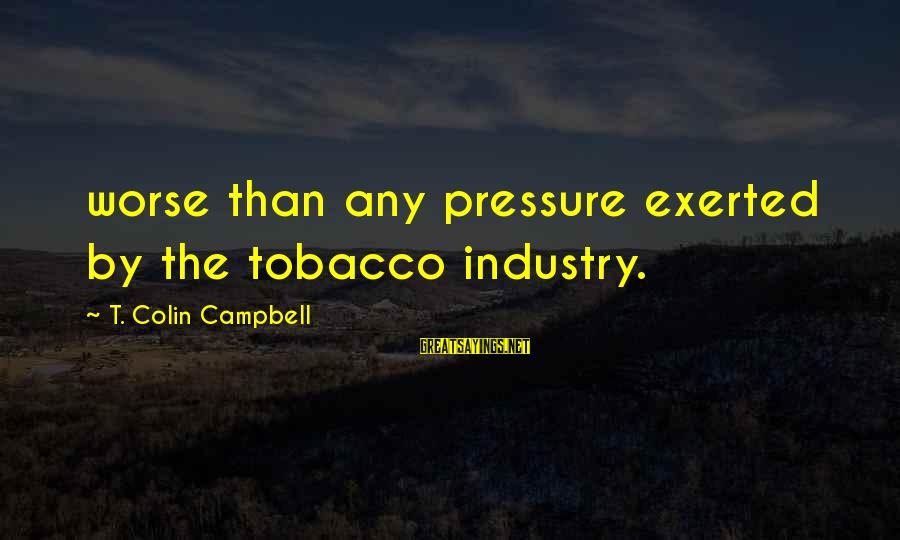 Colin Sayings By T. Colin Campbell: worse than any pressure exerted by the tobacco industry.