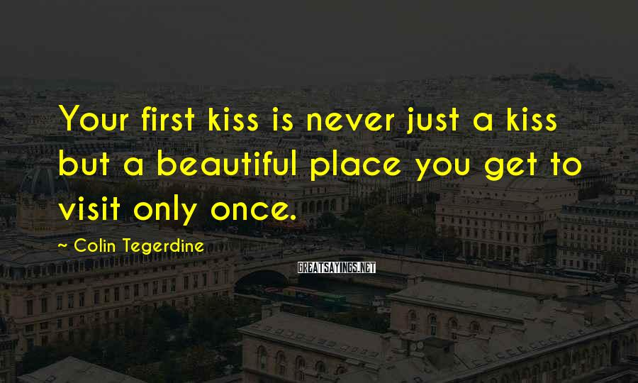 Colin Tegerdine Sayings: Your first kiss is never just a kiss but a beautiful place you get to