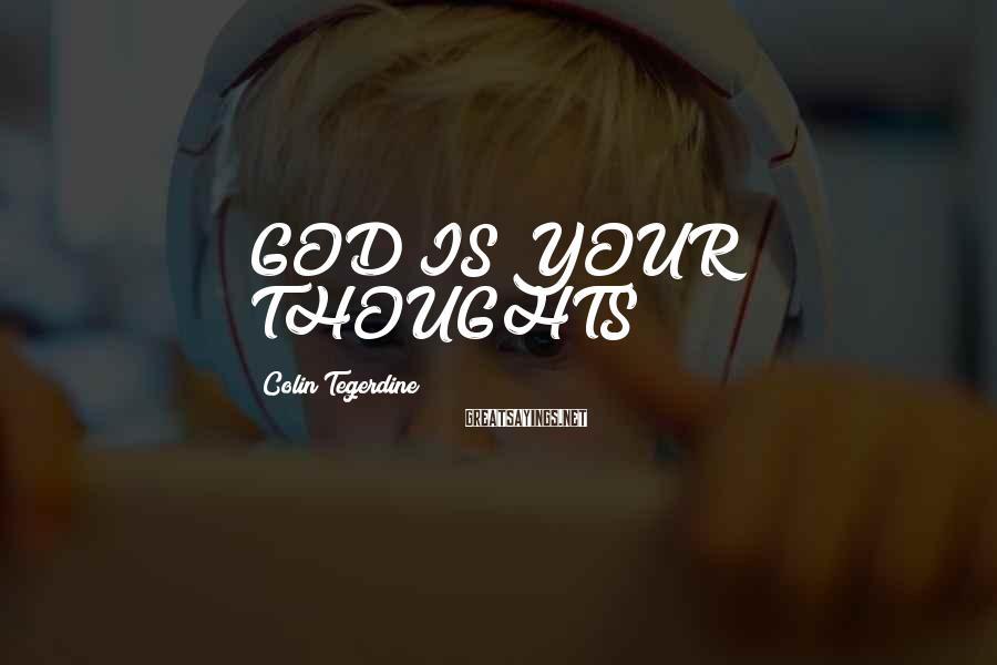 Colin Tegerdine Sayings: GOD IS YOUR THOUGHTS