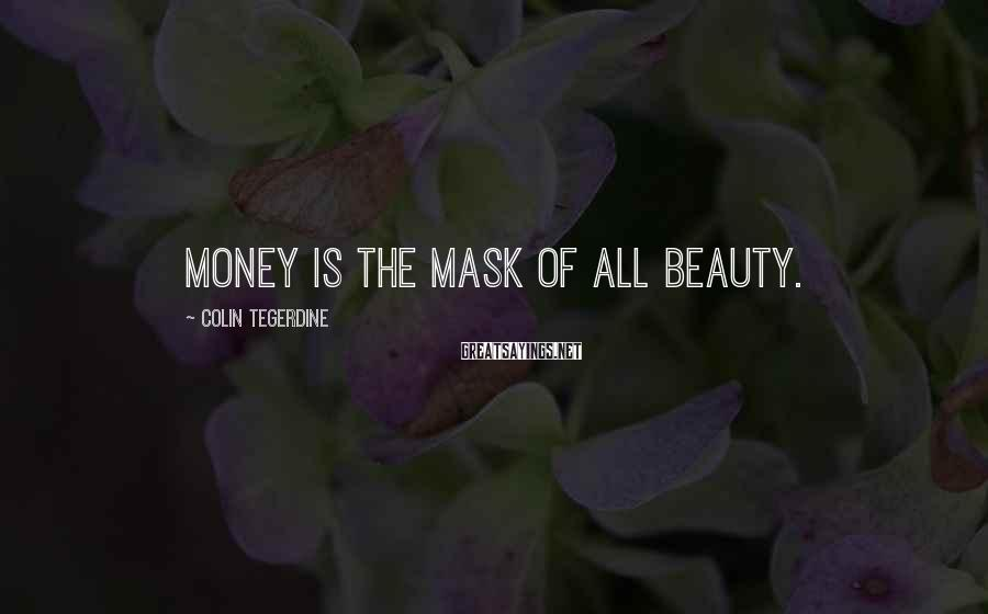 Colin Tegerdine Sayings: Money is the mask of all beauty.