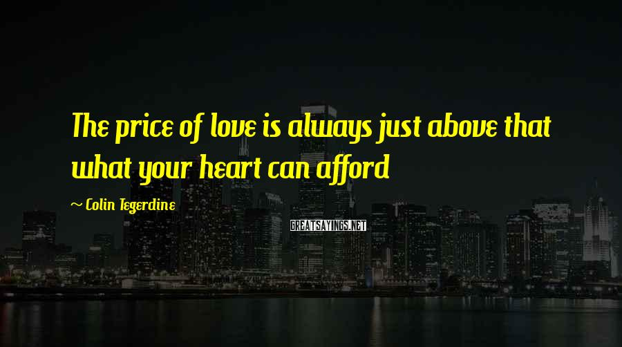 Colin Tegerdine Sayings: The price of love is always just above that what your heart can afford