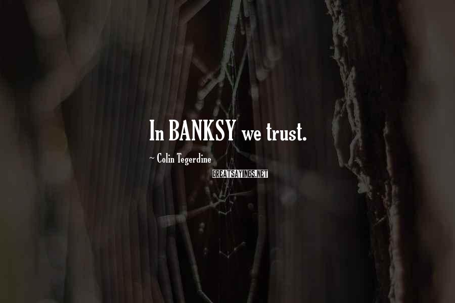 Colin Tegerdine Sayings: In BANKSY we trust.