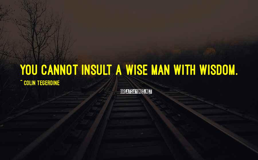 Colin Tegerdine Sayings: You cannot insult a wise man with wisdom.