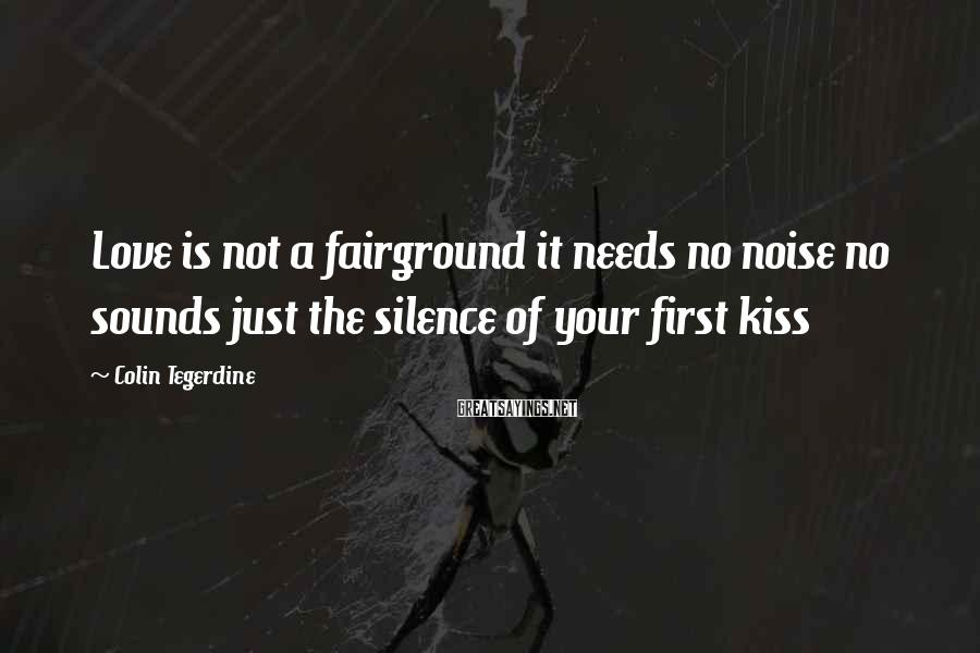 Colin Tegerdine Sayings: Love is not a fairground it needs no noise no sounds just the silence of