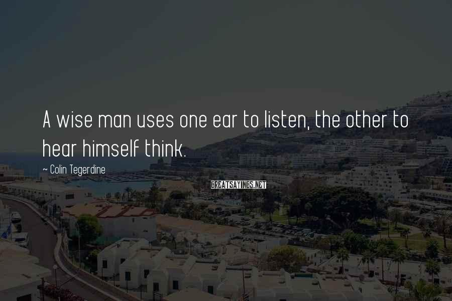 Colin Tegerdine Sayings: A wise man uses one ear to listen, the other to hear himself think.