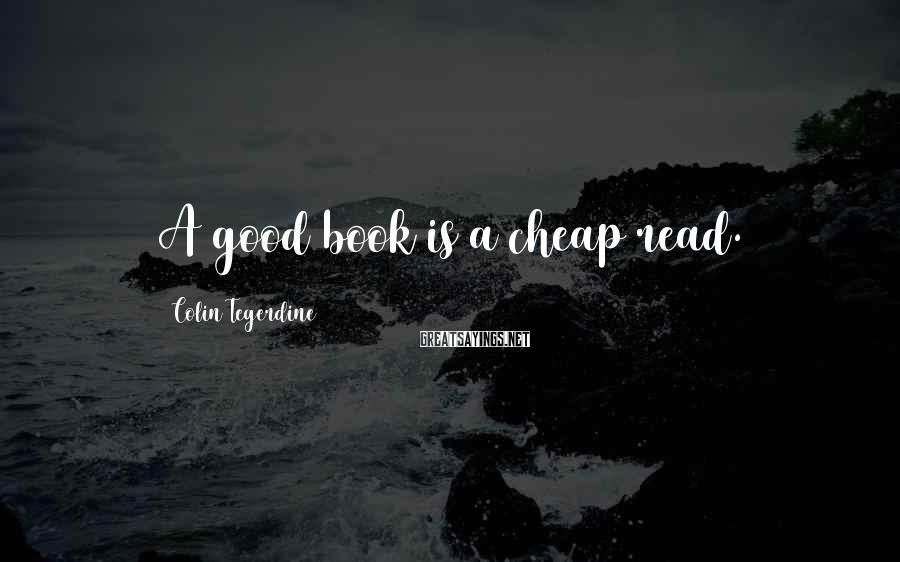 Colin Tegerdine Sayings: A good book is a cheap read.
