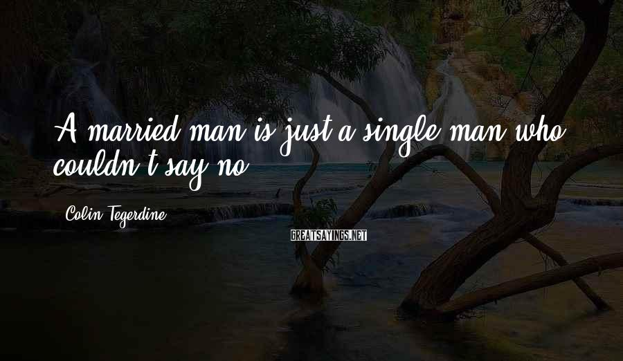 Colin Tegerdine Sayings: A married man is just a single man who couldn't say no.