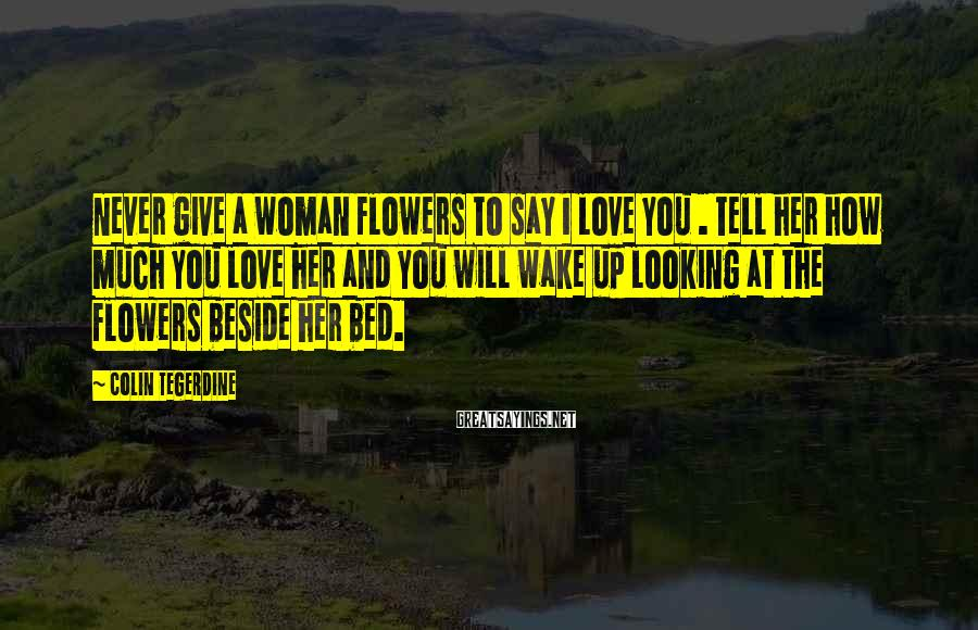Colin Tegerdine Sayings: Never give a woman flowers to say I love you . Tell her how much