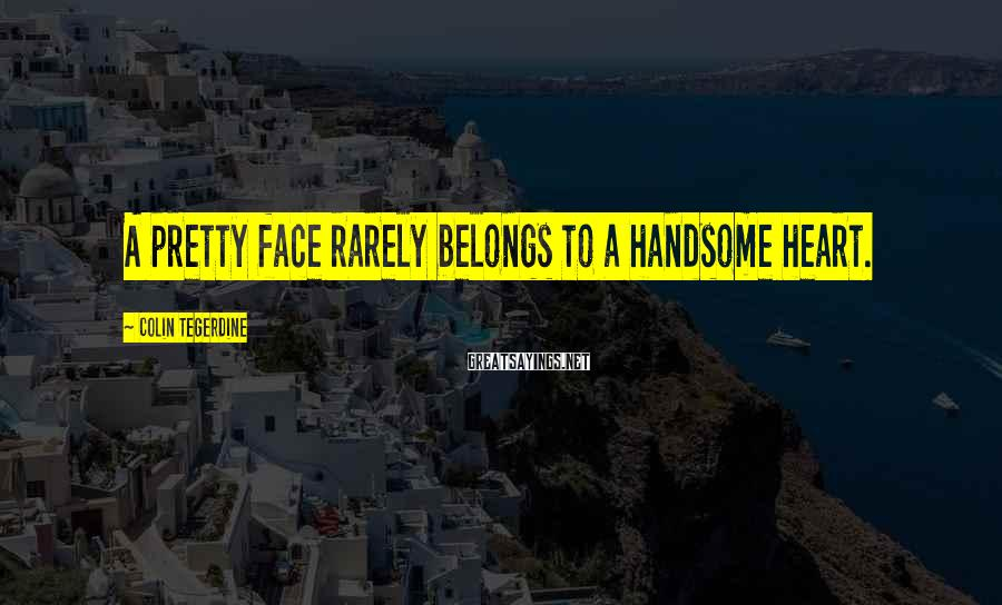 Colin Tegerdine Sayings: A pretty face rarely belongs to a handsome heart.