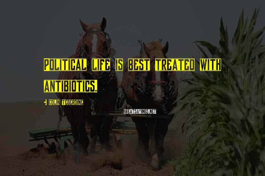 Colin Tegerdine Sayings: Political life is best treated with antibiotics.