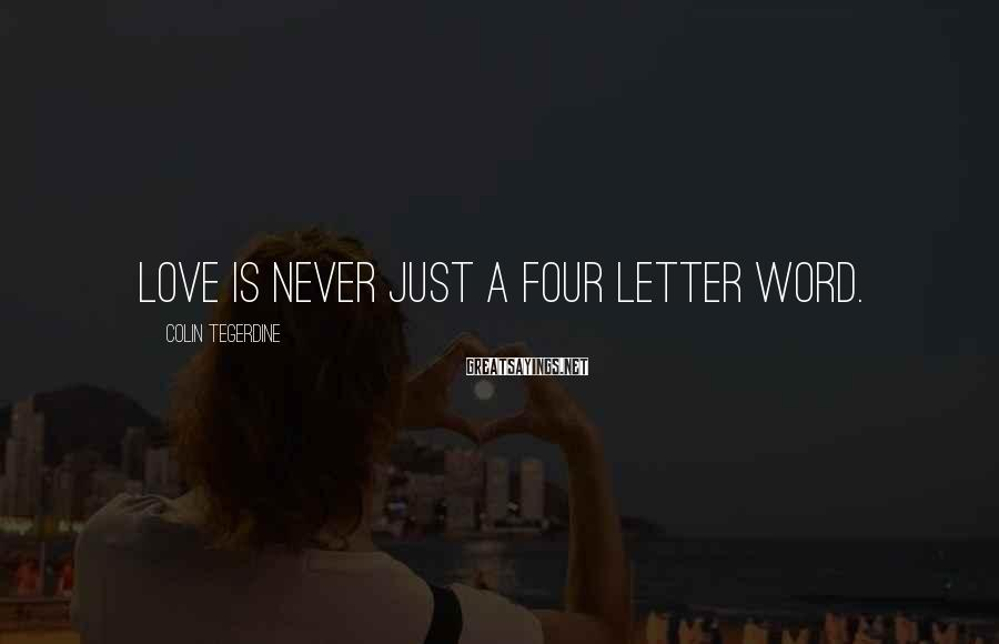 Colin Tegerdine Sayings: Love is never just a four letter word.
