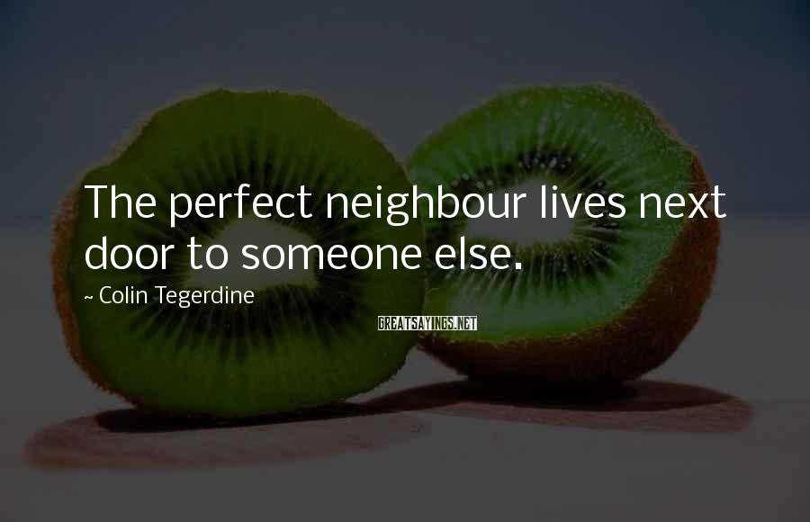 Colin Tegerdine Sayings: The perfect neighbour lives next door to someone else.