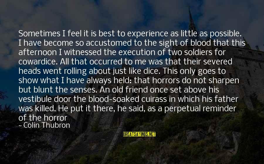 Colin Thubron Sayings By Colin Thubron: Sometimes I feel it is best to experience as little as possible. I have become