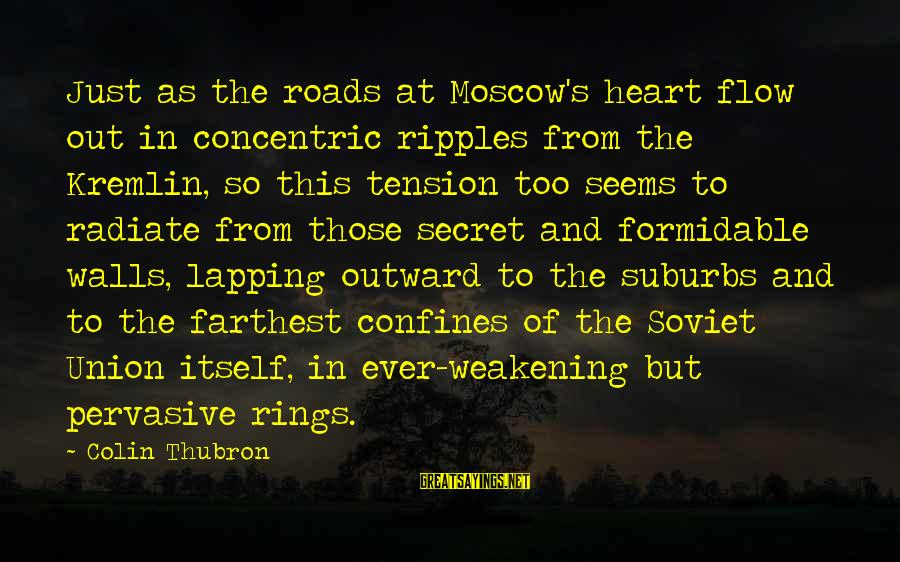 Colin Thubron Sayings By Colin Thubron: Just as the roads at Moscow's heart flow out in concentric ripples from the Kremlin,