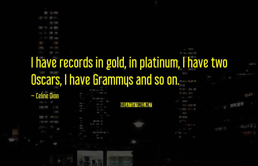 Collated Sayings By Celine Dion: I have records in gold, in platinum, I have two Oscars, I have Grammys and