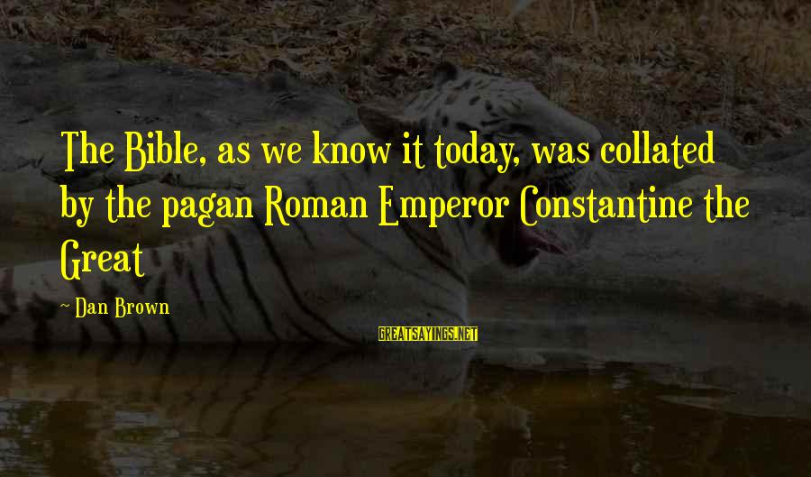 Collated Sayings By Dan Brown: The Bible, as we know it today, was collated by the pagan Roman Emperor Constantine