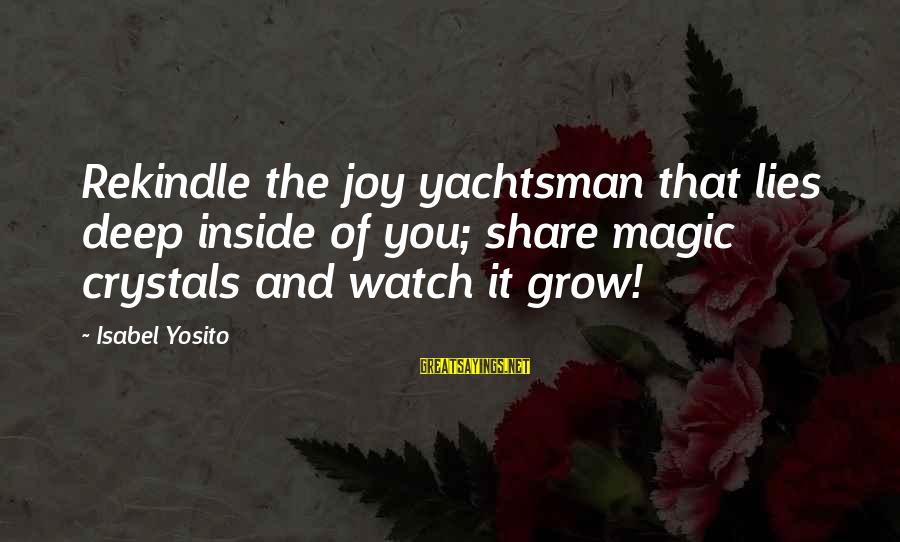 Collated Sayings By Isabel Yosito: Rekindle the joy yachtsman that lies deep inside of you; share magic crystals and watch