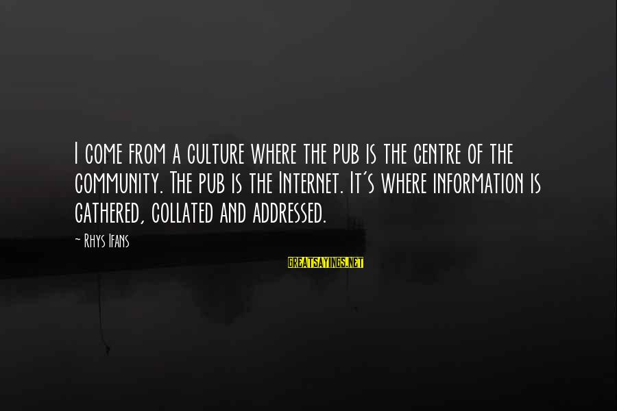 Collated Sayings By Rhys Ifans: I come from a culture where the pub is the centre of the community. The