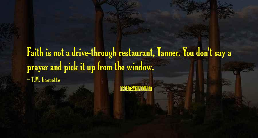 Collated Sayings By T.M. Gaouette: Faith is not a drive-through restaurant, Tanner. You don't say a prayer and pick it
