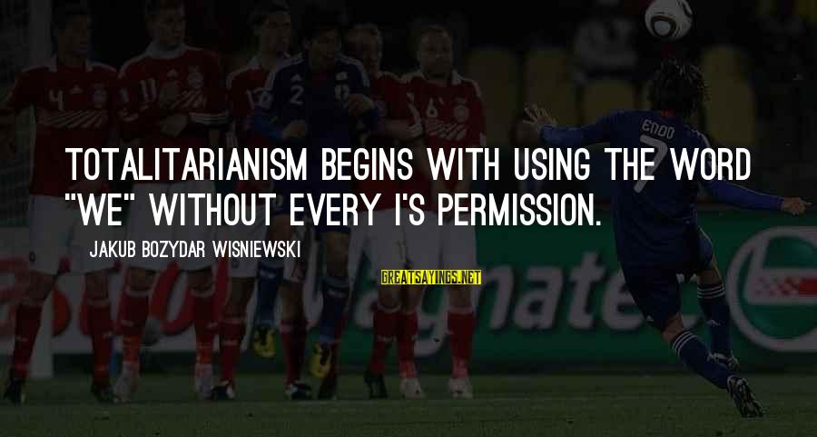 """Collectivism Vs Individualism Sayings By Jakub Bozydar Wisniewski: Totalitarianism begins with using the word """"we"""" without every I's permission."""