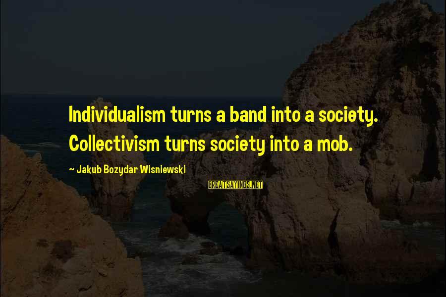Collectivism Vs Individualism Sayings By Jakub Bozydar Wisniewski: Individualism turns a band into a society. Collectivism turns society into a mob.