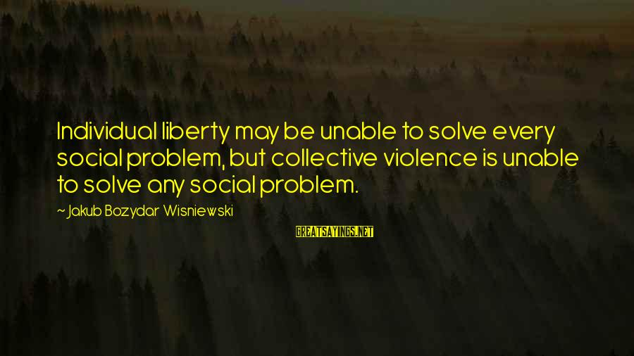 Collectivism Vs Individualism Sayings By Jakub Bozydar Wisniewski: Individual liberty may be unable to solve every social problem, but collective violence is unable