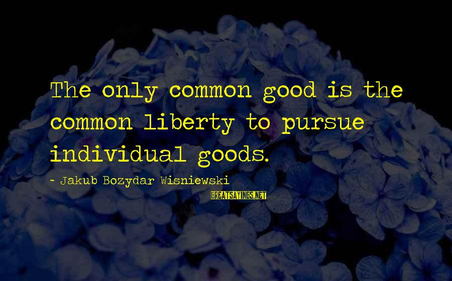 Collectivism Vs Individualism Sayings By Jakub Bozydar Wisniewski: The only common good is the common liberty to pursue individual goods.