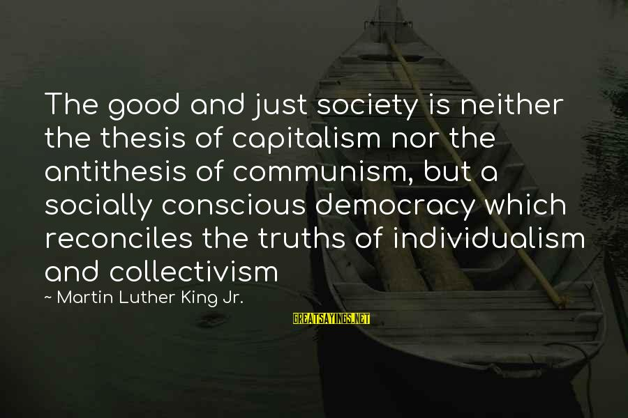 Collectivism Vs Individualism Sayings By Martin Luther King Jr.: The good and just society is neither the thesis of capitalism nor the antithesis of
