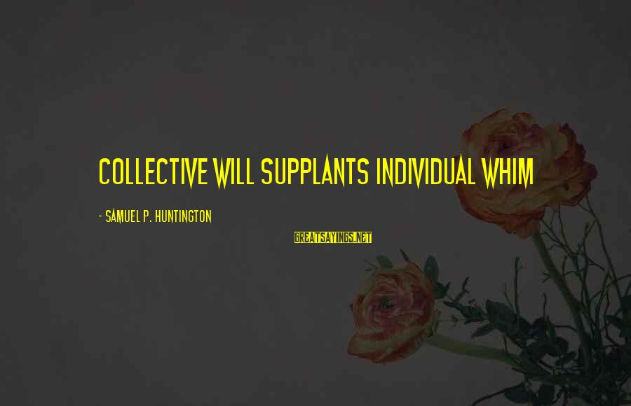 Collectivism Vs Individualism Sayings By Samuel P. Huntington: Collective will supplants individual whim