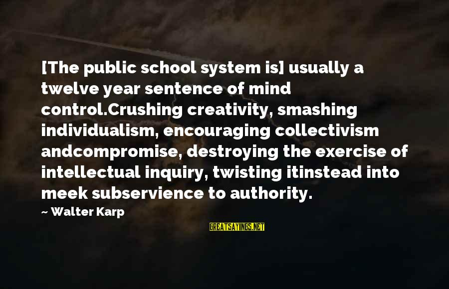 Collectivism Vs Individualism Sayings By Walter Karp: [The public school system is] usually a twelve year sentence of mind control.Crushing creativity, smashing
