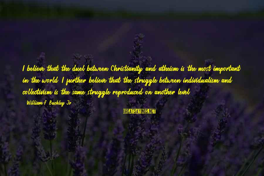 Collectivism Vs Individualism Sayings By William F. Buckley Jr.: I believe that the duel between Christianity and atheism is the most important in the