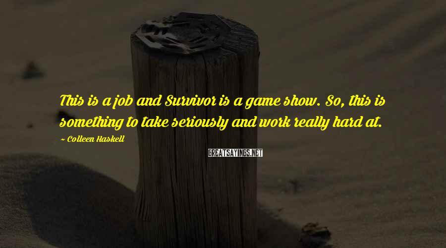Colleen Haskell Sayings: This is a job and Survivor is a game show. So, this is something to