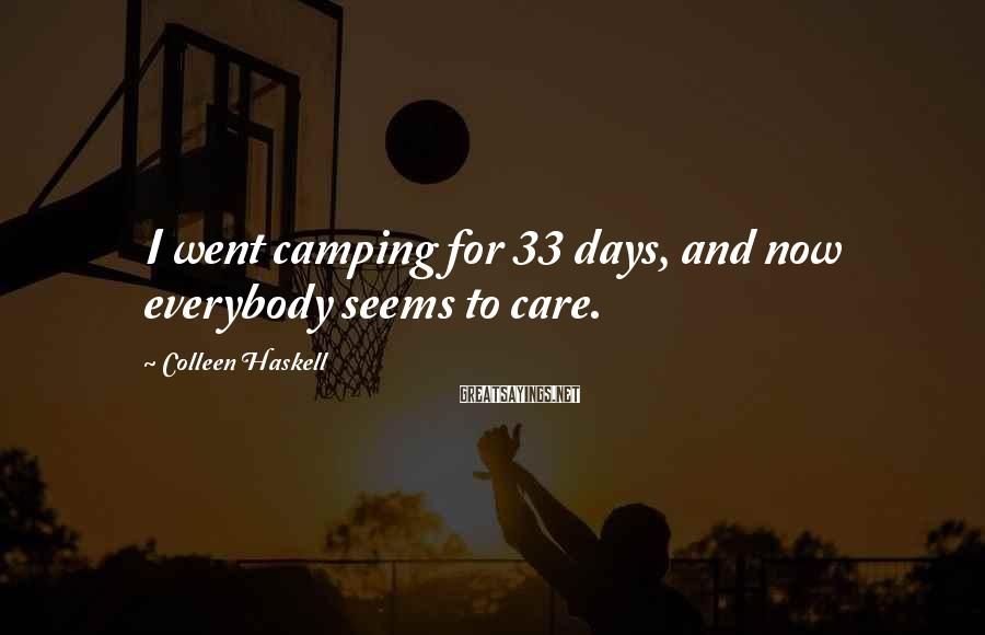 Colleen Haskell Sayings: I went camping for 33 days, and now everybody seems to care.