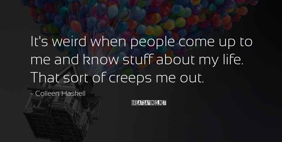 Colleen Haskell Sayings: It's weird when people come up to me and know stuff about my life. That