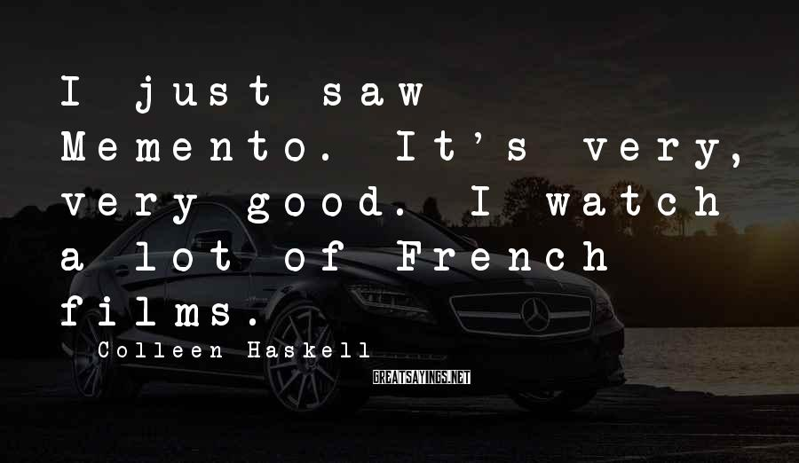 Colleen Haskell Sayings: I just saw Memento. It's very, very good. I watch a lot of French films.