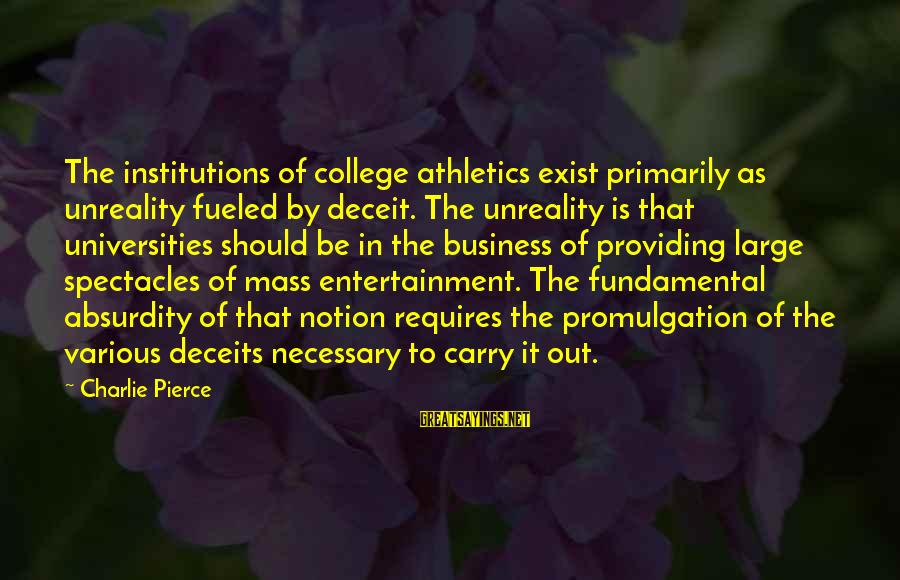 College Athletics Sayings By Charlie Pierce: The institutions of college athletics exist primarily as unreality fueled by deceit. The unreality is