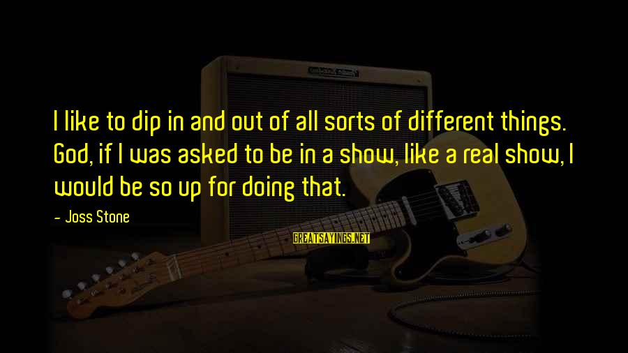 College Life Ends Sayings By Joss Stone: I like to dip in and out of all sorts of different things. God, if