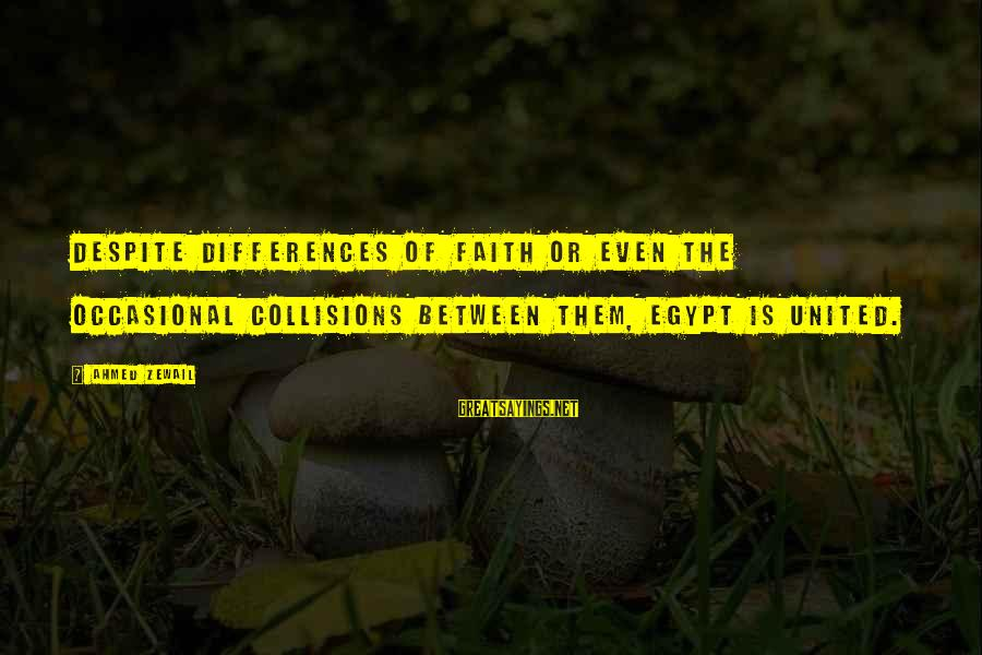 Collisions Sayings By Ahmed Zewail: Despite differences of faith or even the occasional collisions between them, Egypt is united.