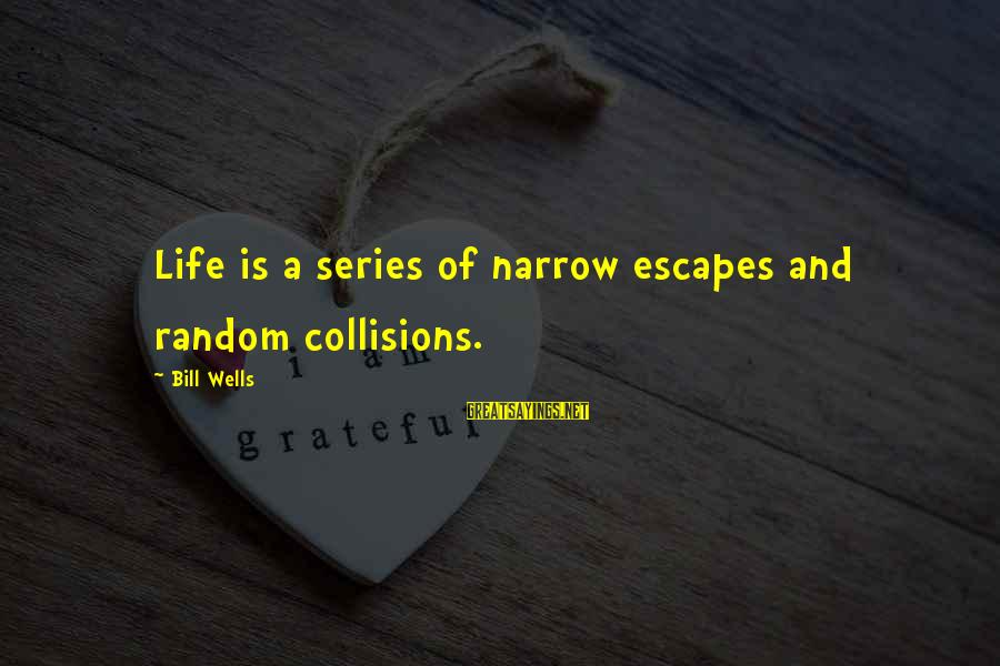 Collisions Sayings By Bill Wells: Life is a series of narrow escapes and random collisions.