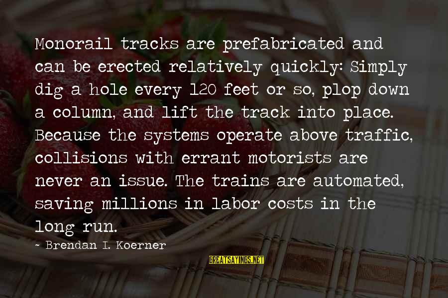 Collisions Sayings By Brendan I. Koerner: Monorail tracks are prefabricated and can be erected relatively quickly: Simply dig a hole every