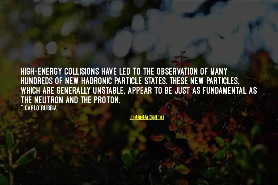 Collisions Sayings By Carlo Rubbia: High-energy collisions have led to the observation of many hundreds of new hadronic particle states.