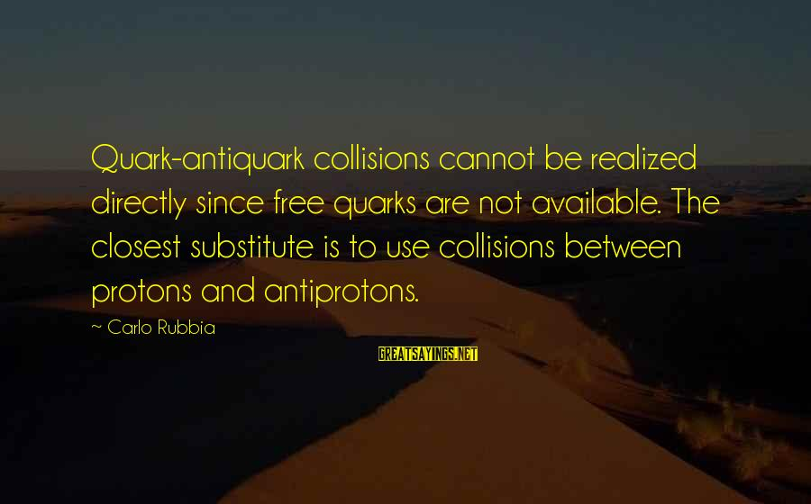 Collisions Sayings By Carlo Rubbia: Quark-antiquark collisions cannot be realized directly since free quarks are not available. The closest substitute