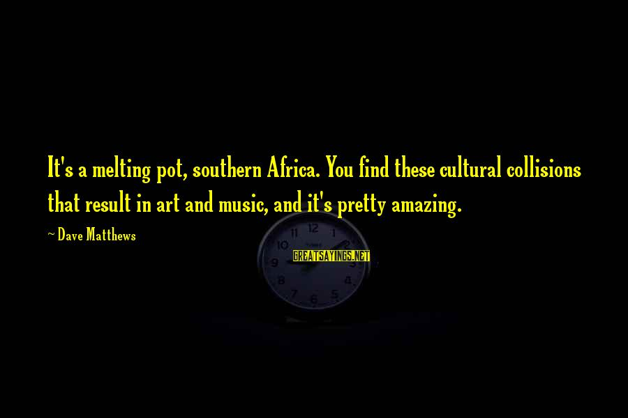 Collisions Sayings By Dave Matthews: It's a melting pot, southern Africa. You find these cultural collisions that result in art
