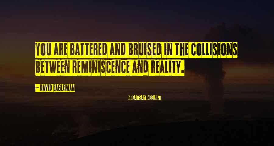 Collisions Sayings By David Eagleman: You are battered and bruised in the collisions between reminiscence and reality.