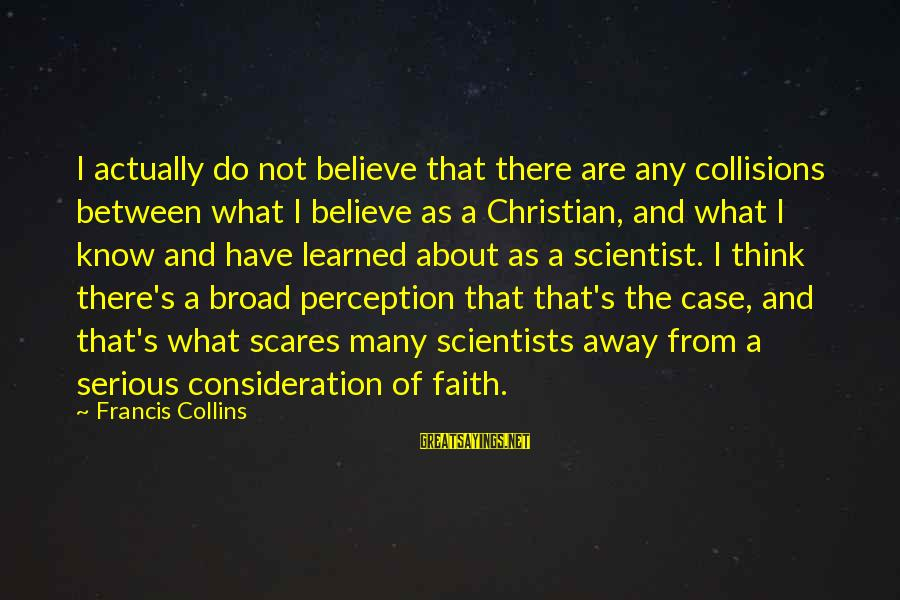 Collisions Sayings By Francis Collins: I actually do not believe that there are any collisions between what I believe as